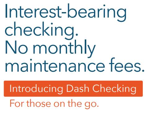 Dash Checking – Interest-bearing checking. No monthly maintenance fees. Deposit Account.